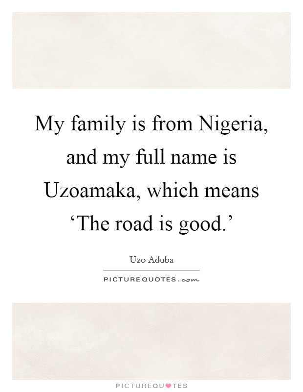My family is from Nigeria, and my full name is Uzoamaka, which means 'The road is good.' Picture Quote #1