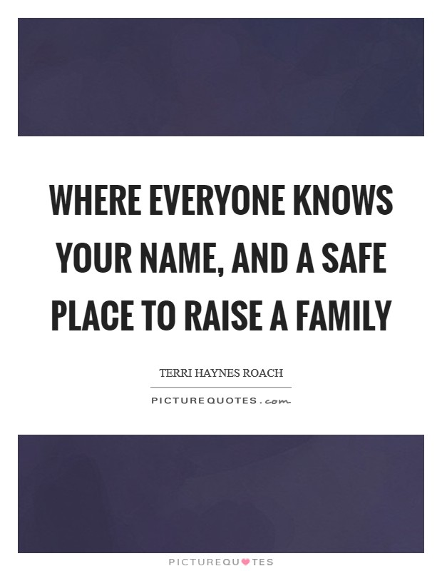 Where everyone knows your name, and a safe place to raise a family Picture Quote #1