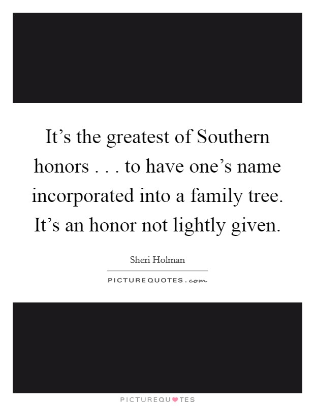 It's the greatest of Southern honors . . . to have one's name incorporated into a family tree. It's an honor not lightly given Picture Quote #1
