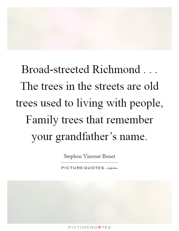 Broad-streeted Richmond . . . The trees in the streets are old trees used to living with people, Family trees that remember your grandfather's name Picture Quote #1