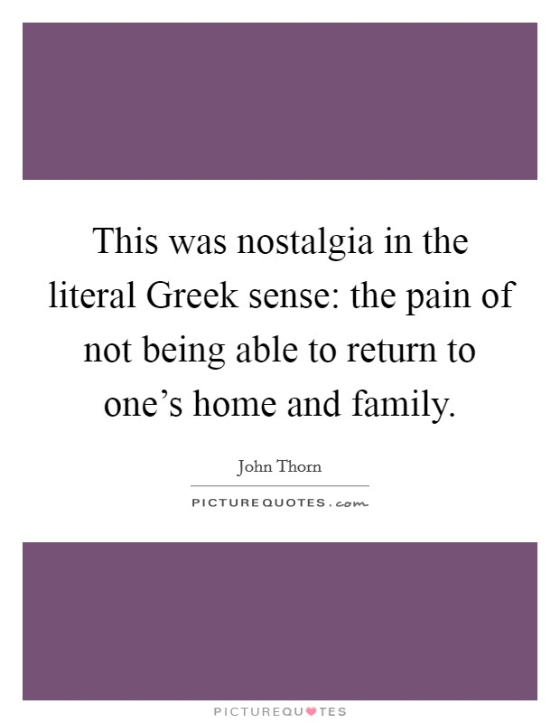 This was nostalgia in the literal Greek sense: the pain of not being able to return to one's home and family. Picture Quote #1