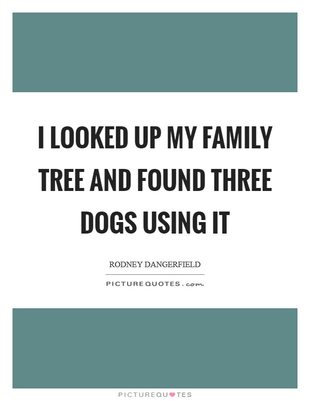 I looked up my family tree and found three dogs using it Picture Quote #1