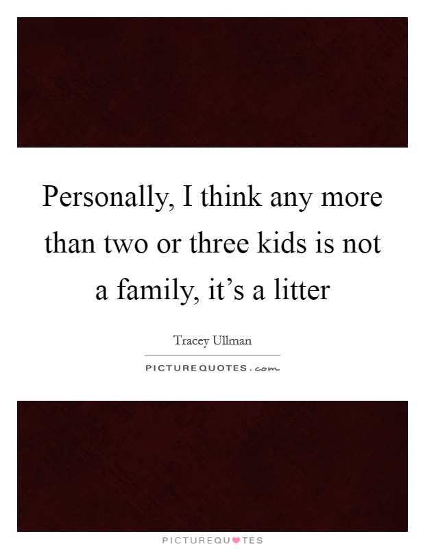Personally, I think any more than two or three kids is not a family, it's a litter Picture Quote #1