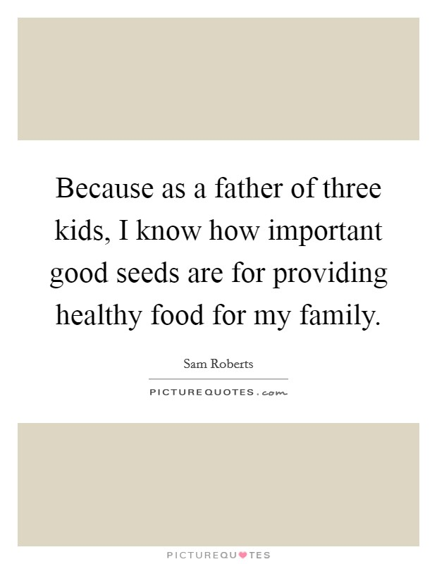 Because as a father of three kids, I know how important good seeds are for providing healthy food for my family Picture Quote #1