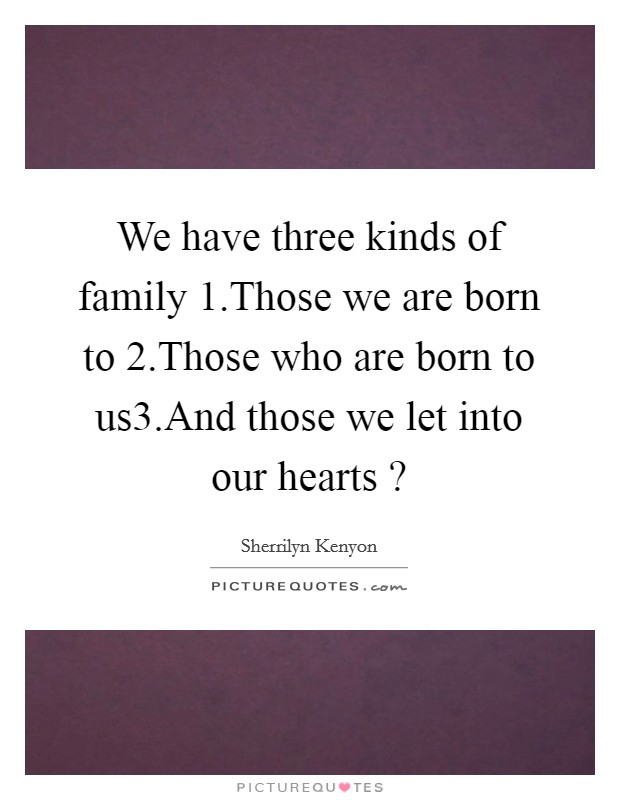 We have three kinds of family 1.Those we are born to 2.Those who are born to us3.And those we let into our hearts ? Picture Quote #1