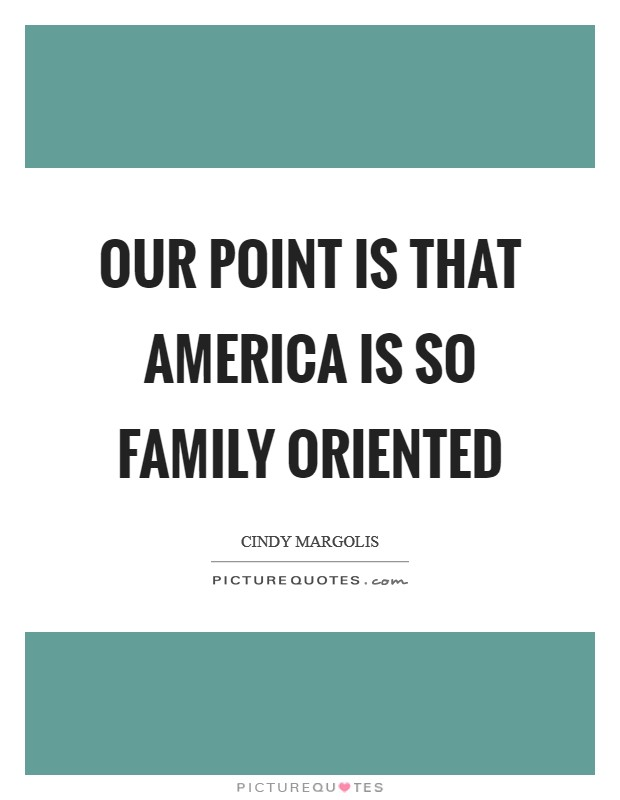 Our point is that America is so family oriented Picture Quote #1