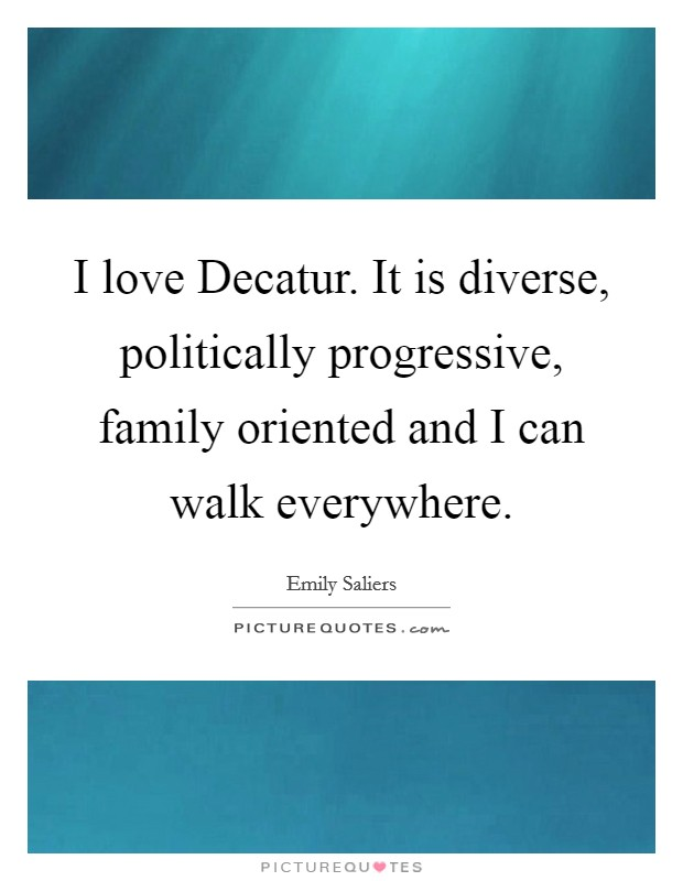 I love Decatur. It is diverse, politically progressive, family oriented and I can walk everywhere Picture Quote #1
