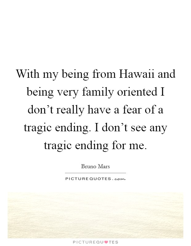 With my being from Hawaii and being very family oriented I don't really have a fear of a tragic ending. I don't see any tragic ending for me Picture Quote #1