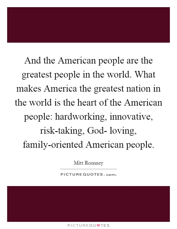 And the American people are the greatest people in the world. What makes America the greatest nation in the world is the heart of the American people: hardworking, innovative, risk-taking, God- loving, family-oriented American people Picture Quote #1