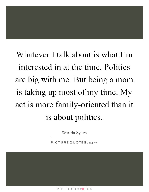 Whatever I talk about is what I'm interested in at the time. Politics are big with me. But being a mom is taking up most of my time. My act is more family-oriented than it is about politics Picture Quote #1