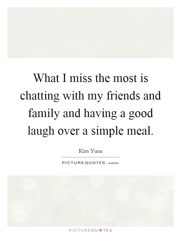 What I miss the most is chatting with my friends and family and having a good laugh over a simple meal Picture Quote #1