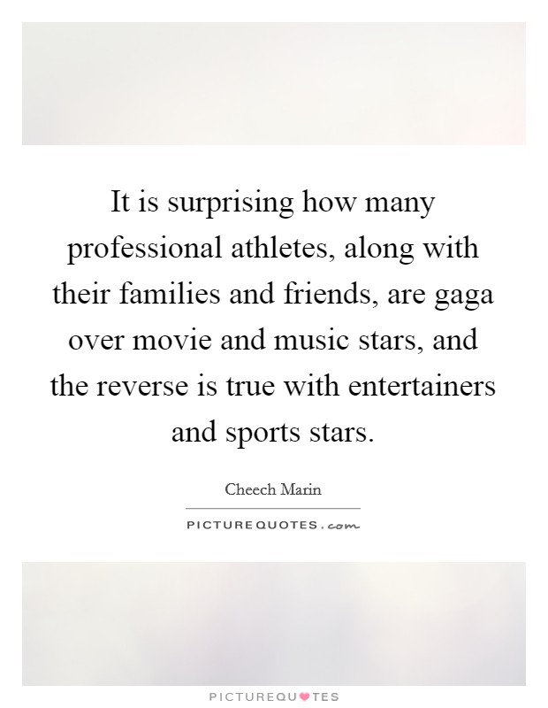 It is surprising how many professional athletes, along with their families and friends, are gaga over movie and music stars, and the reverse is true with entertainers and sports stars Picture Quote #1