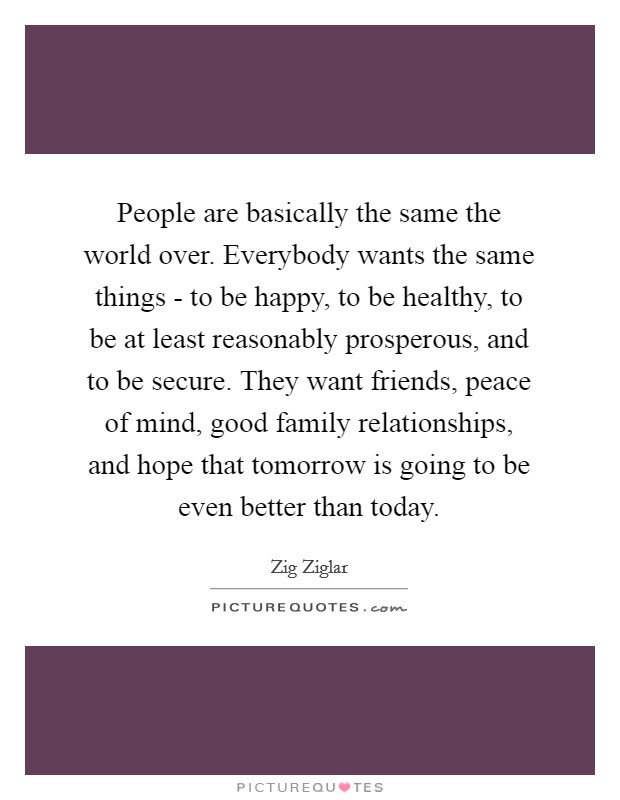 People are basically the same the world over. Everybody wants the same things - to be happy, to be healthy, to be at least reasonably prosperous, and to be secure. They want friends, peace of mind, good family relationships, and hope that tomorrow is going to be even better than today Picture Quote #1