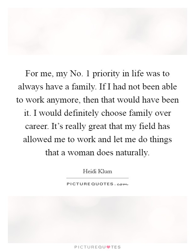 For me, my No. 1 priority in life was to always have a family. If I had not been able to work anymore, then that would have been it. I would definitely choose family over career. It's really great that my field has allowed me to work and let me do things that a woman does naturally Picture Quote #1