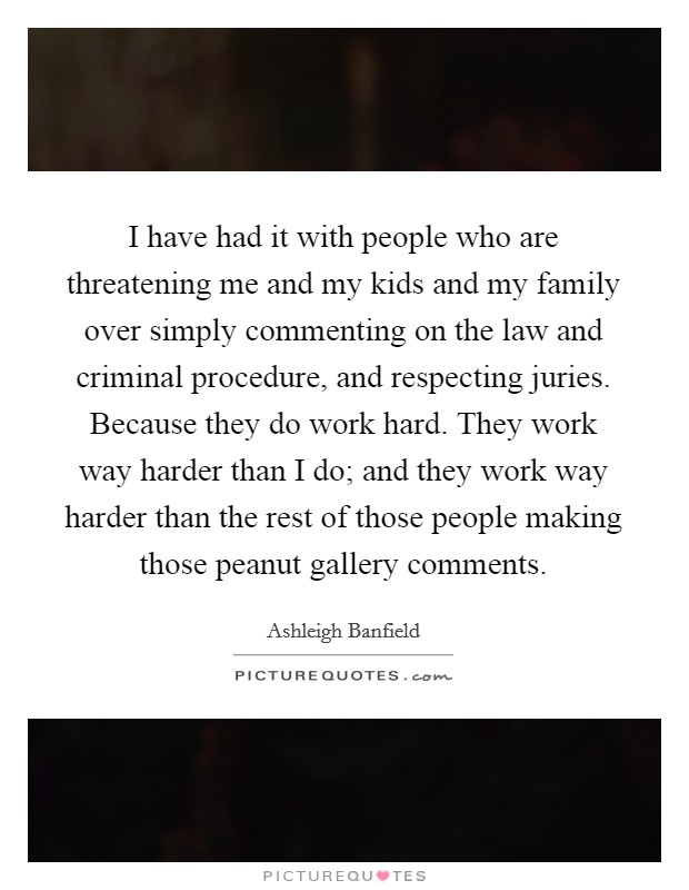 I have had it with people who are threatening me and my kids and my family over simply commenting on the law and criminal procedure, and respecting juries. Because they do work hard. They work way harder than I do; and they work way harder than the rest of those people making those peanut gallery comments Picture Quote #1