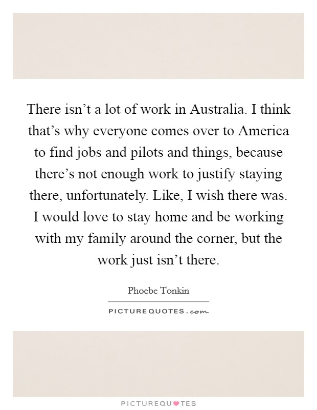 There isn't a lot of work in Australia. I think that's why everyone comes over to America to find jobs and pilots and things, because there's not enough work to justify staying there, unfortunately. Like, I wish there was. I would love to stay home and be working with my family around the corner, but the work just isn't there Picture Quote #1