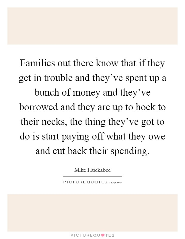 Families out there know that if they get in trouble and they've spent up a bunch of money and they've borrowed and they are up to hock to their necks, the thing they've got to do is start paying off what they owe and cut back their spending Picture Quote #1