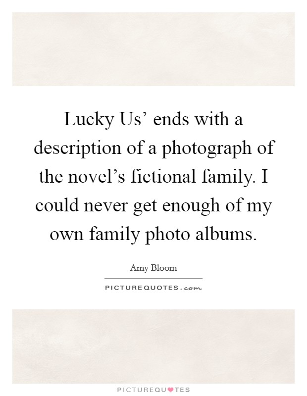 Lucky Us' ends with a description of a photograph of the novel's fictional family. I could never get enough of my own family photo albums. Picture Quote #1