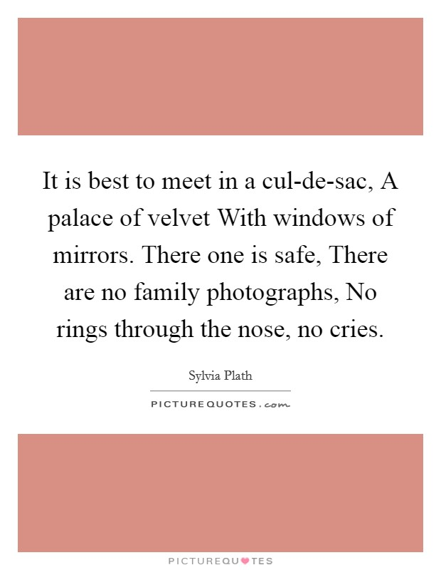 It is best to meet in a cul-de-sac, A palace of velvet With windows of mirrors. There one is safe, There are no family photographs, No rings through the nose, no cries Picture Quote #1