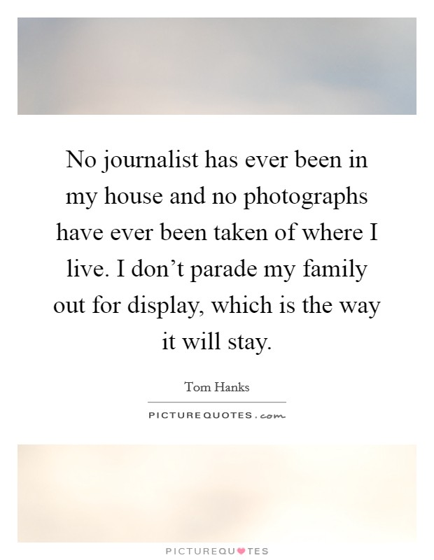 No journalist has ever been in my house and no photographs have ever been taken of where I live. I don't parade my family out for display, which is the way it will stay Picture Quote #1