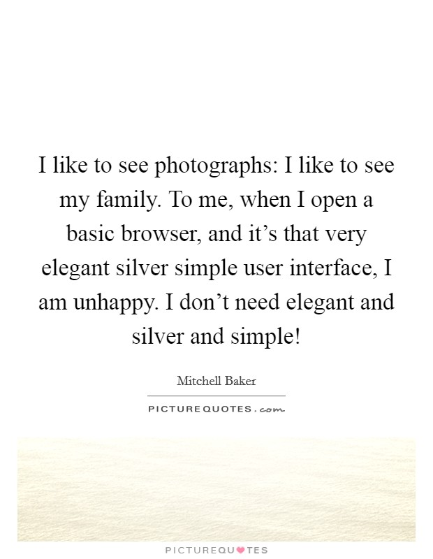 I like to see photographs: I like to see my family. To me, when I open a basic browser, and it's that very elegant silver simple user interface, I am unhappy. I don't need elegant and silver and simple! Picture Quote #1