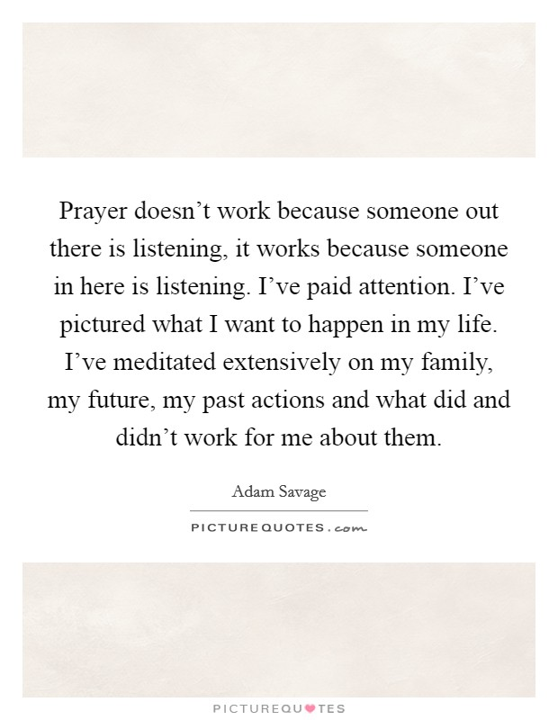 Prayer doesn't work because someone out there is listening, it works because someone in here is listening. I've paid attention. I've pictured what I want to happen in my life. I've meditated extensively on my family, my future, my past actions and what did and didn't work for me about them Picture Quote #1