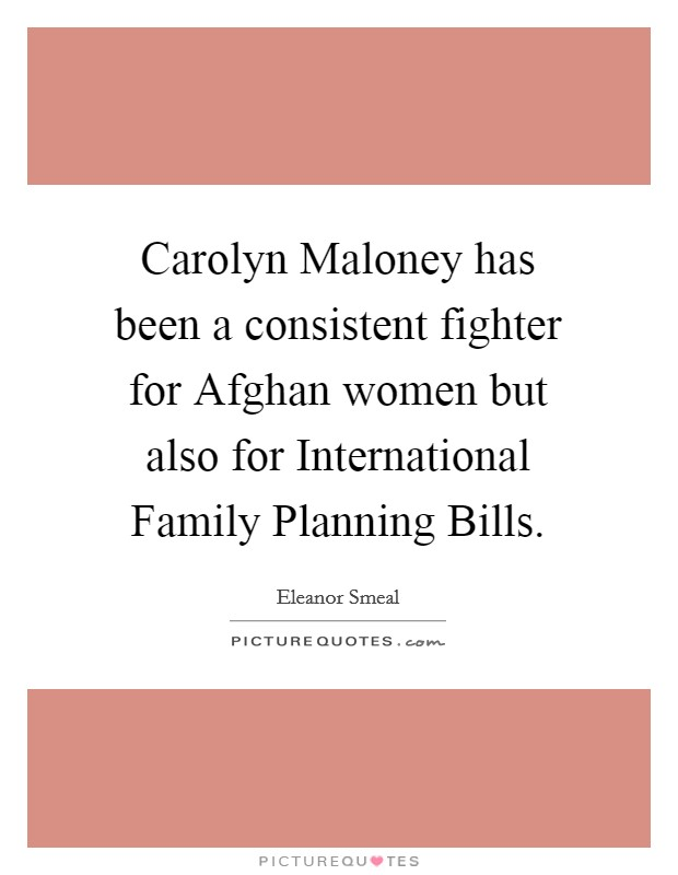 Carolyn Maloney has been a consistent fighter for Afghan women but also for International Family Planning Bills Picture Quote #1