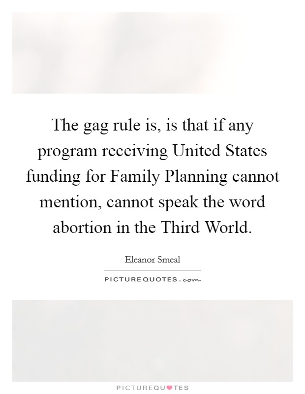 The gag rule is, is that if any program receiving United States funding for Family Planning cannot mention, cannot speak the word abortion in the Third World. Picture Quote #1