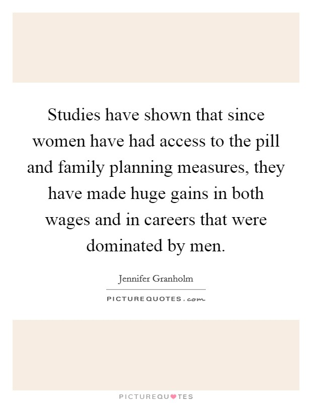 Studies have shown that since women have had access to the pill and family planning measures, they have made huge gains in both wages and in careers that were dominated by men Picture Quote #1