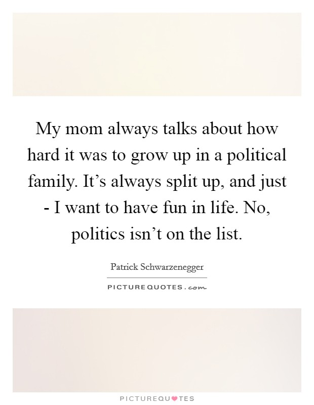 My mom always talks about how hard it was to grow up in a political family. It's always split up, and just - I want to have fun in life. No, politics isn't on the list Picture Quote #1