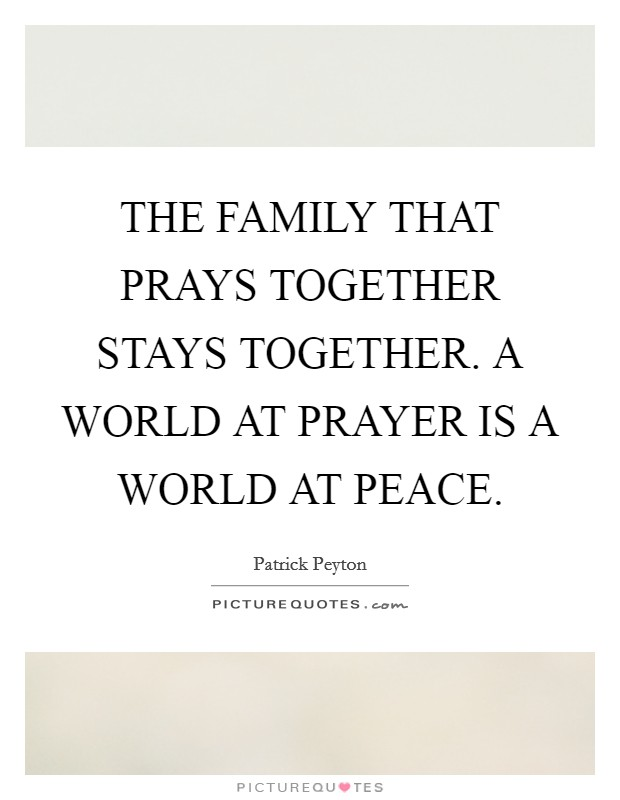 THE FAMILY THAT PRAYS TOGETHER STAYS TOGETHER. A WORLD AT ...