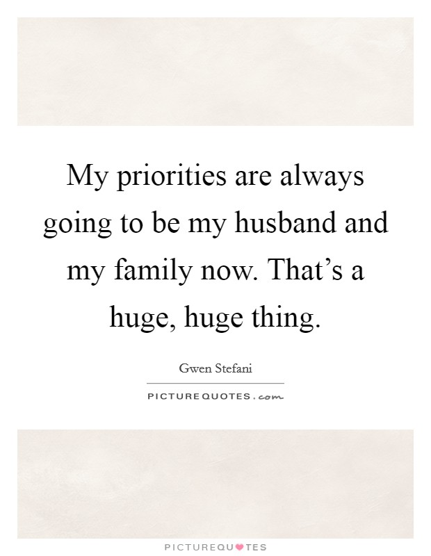 My priorities are always going to be my husband and my family now. That's a huge, huge thing Picture Quote #1