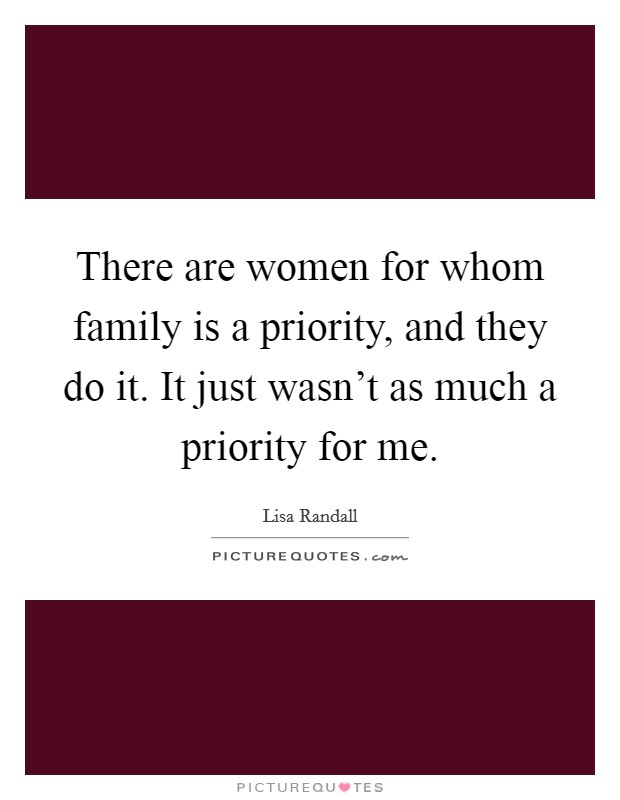 There are women for whom family is a priority, and they do it. It just wasn't as much a priority for me Picture Quote #1