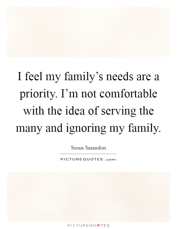 I feel my family's needs are a priority. I'm not comfortable with the idea of serving the many and ignoring my family. Picture Quote #1