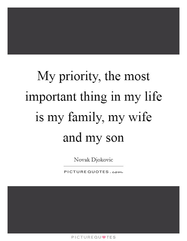 My priority, the most important thing in my life is my family, my wife and my son Picture Quote #1