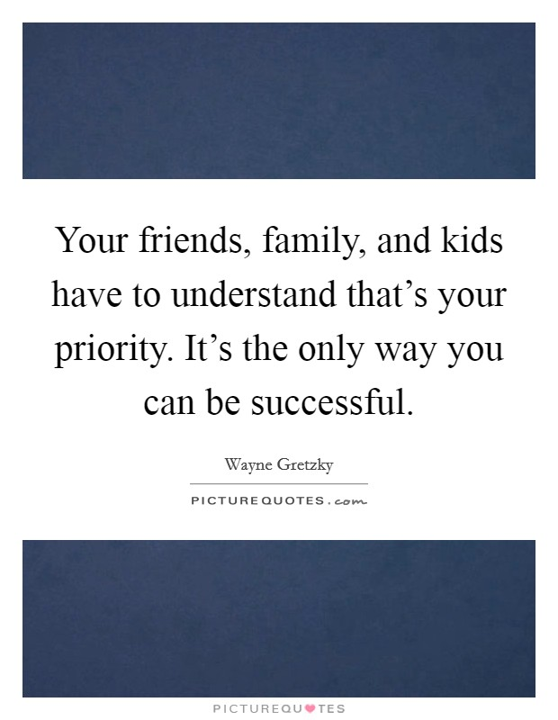 Your friends, family, and kids have to understand that's your priority. It's the only way you can be successful. Picture Quote #1