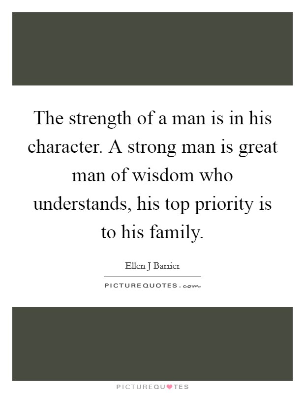 The strength of a man is in his character. A strong man is great man of wisdom who understands, his top priority is to his family. Picture Quote #1