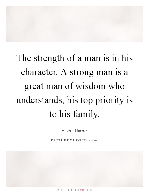 The strength of a man is in his character. A strong man is a great man of wisdom who understands, his top priority is to his family Picture Quote #1