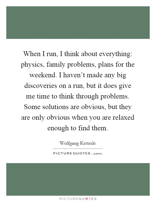 When I run, I think about everything: physics, family problems, plans for the weekend. I haven't made any big discoveries on a run, but it does give me time to think through problems. Some solutions are obvious, but they are only obvious when you are relaxed enough to find them Picture Quote #1