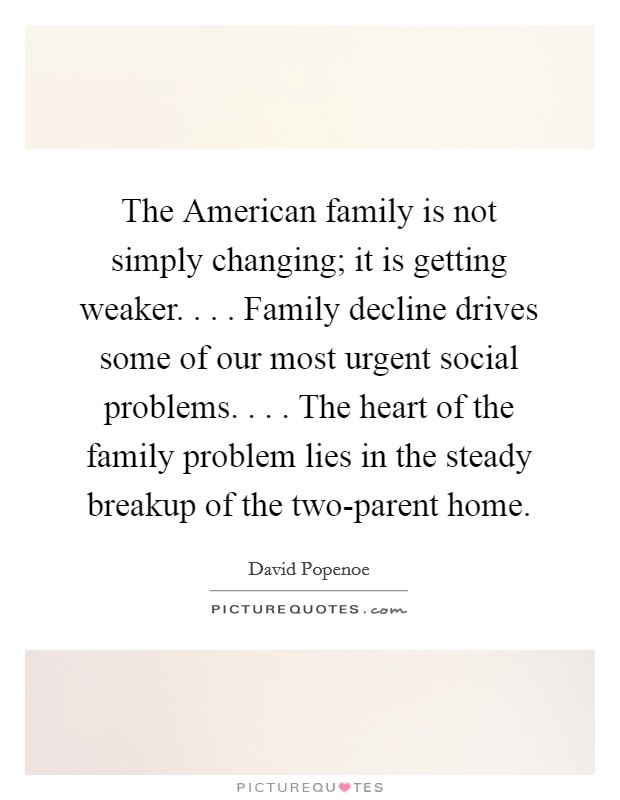 The American family is not simply changing; it is getting weaker. . . . Family decline drives some of our most urgent social problems. . . . The heart of the family problem lies in the steady breakup of the two-parent home Picture Quote #1