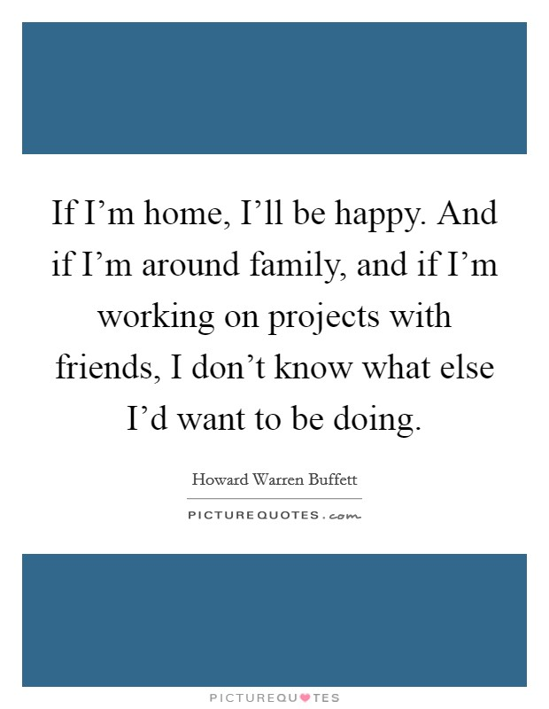 If I'm home, I'll be happy. And if I'm around family, and if I'm working on projects with friends, I don't know what else I'd want to be doing Picture Quote #1