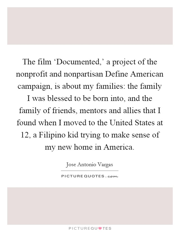 The film 'Documented,' a project of the nonprofit and nonpartisan Define American campaign, is about my families: the family I was blessed to be born into, and the family of friends, mentors and allies that I found when I moved to the United States at 12, a Filipino kid trying to make sense of my new home in America Picture Quote #1