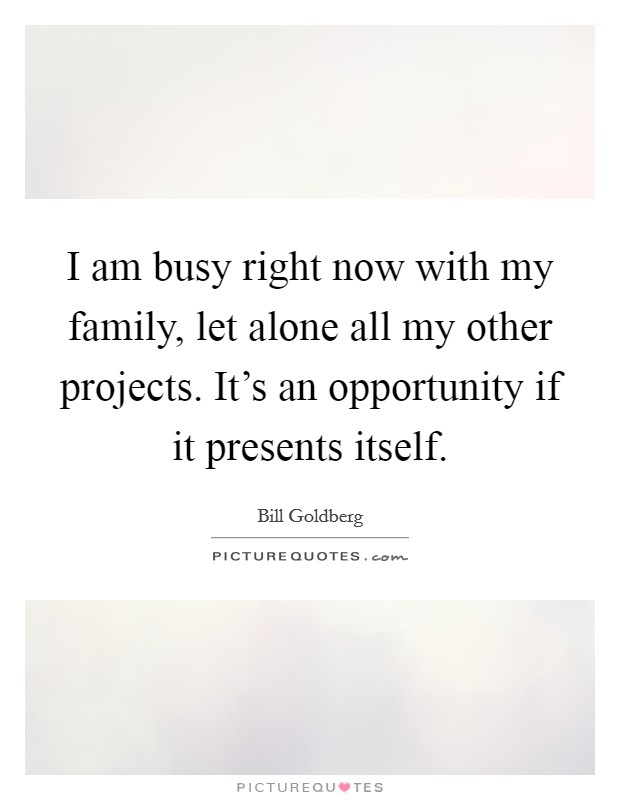 I am busy right now with my family, let alone all my other projects. It's an opportunity if it presents itself Picture Quote #1