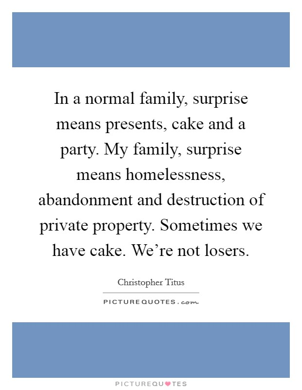 In a normal family, surprise means presents, cake and a party. My family, surprise means homelessness, abandonment and destruction of private property. Sometimes we have cake. We're not losers Picture Quote #1