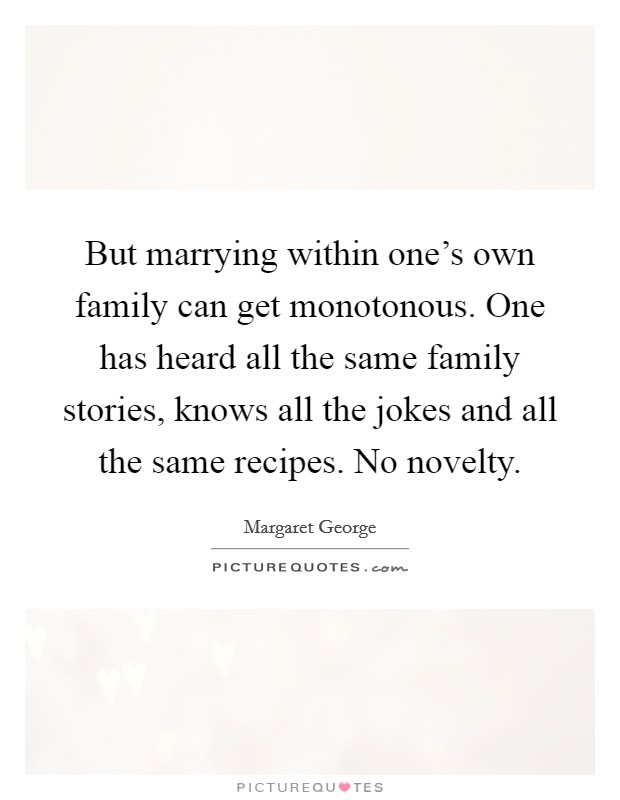 But marrying within one's own family can get monotonous. One has heard all the same family stories, knows all the jokes and all the same recipes. No novelty. Picture Quote #1