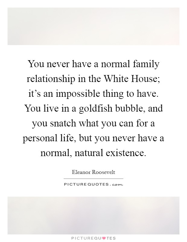 You never have a normal family relationship in the White House; it's an impossible thing to have. You live in a goldfish bubble, and you snatch what you can for a personal life, but you never have a normal, natural existence Picture Quote #1