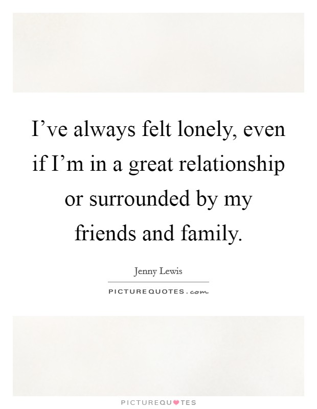 I've always felt lonely, even if I'm in a great relationship or surrounded by my friends and family Picture Quote #1