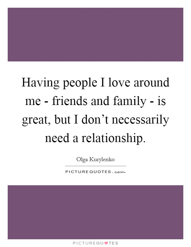 Having people I love around me - friends and family - is great, but I don't necessarily need a relationship Picture Quote #1