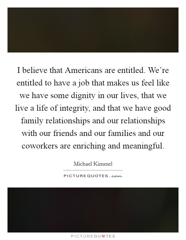 I believe that Americans are entitled. We're entitled to have a job that makes us feel like we have some dignity in our lives, that we live a life of integrity, and that we have good family relationships and our relationships with our friends and our families and our coworkers are enriching and meaningful Picture Quote #1