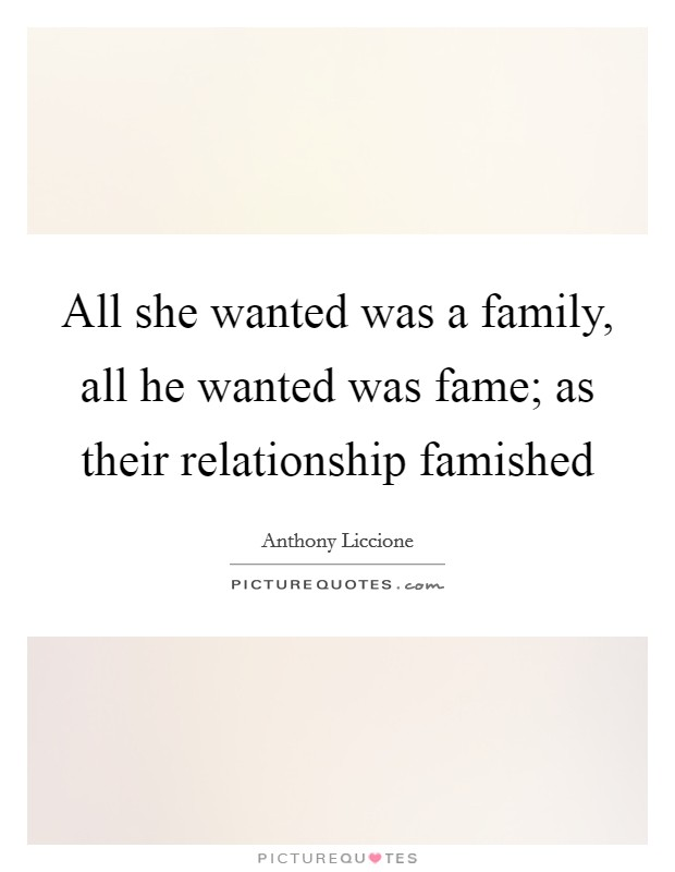 All she wanted was a family, all he wanted was fame; as their relationship famished Picture Quote #1